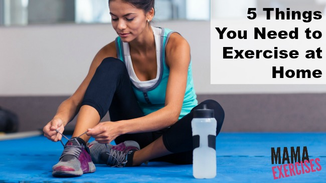 5 Things You Need to Start Exercising at Home - MamaExercises.com