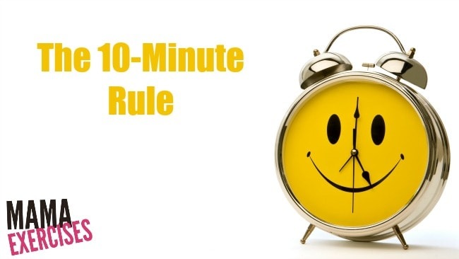 The 10-Minute Rule for When You Just Don't Feel Like Exercising - MamaExercises.com