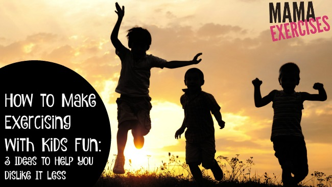 How to Make Exercising with Kids Fun - 3 Ideas to Help You Dislike It Less